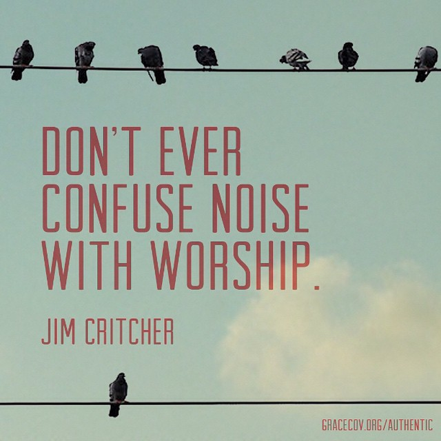 Don't ever confuse noise with worship. - @jimcritcher #Authentic