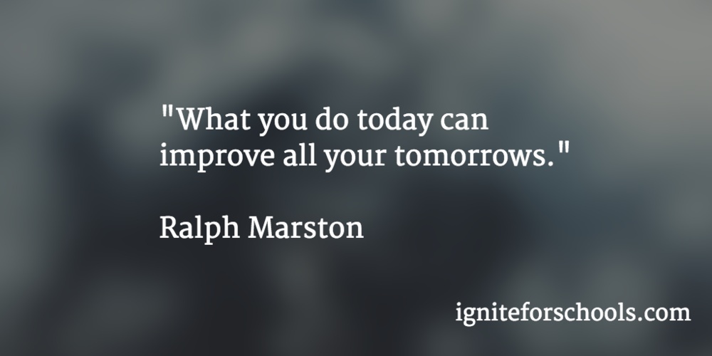 """What you do today can improve all your tomorrows"". Ralph Marston"