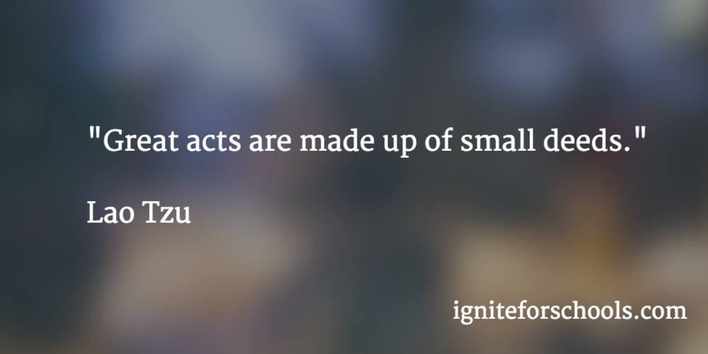 """Great acts are made up of small deeds."" Lao Tzu"