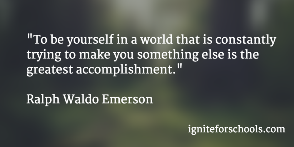 """To be yourself in a world that is constantly trying to make you something else is the greatest accomplishment."" Ralph Waldo Emerson"