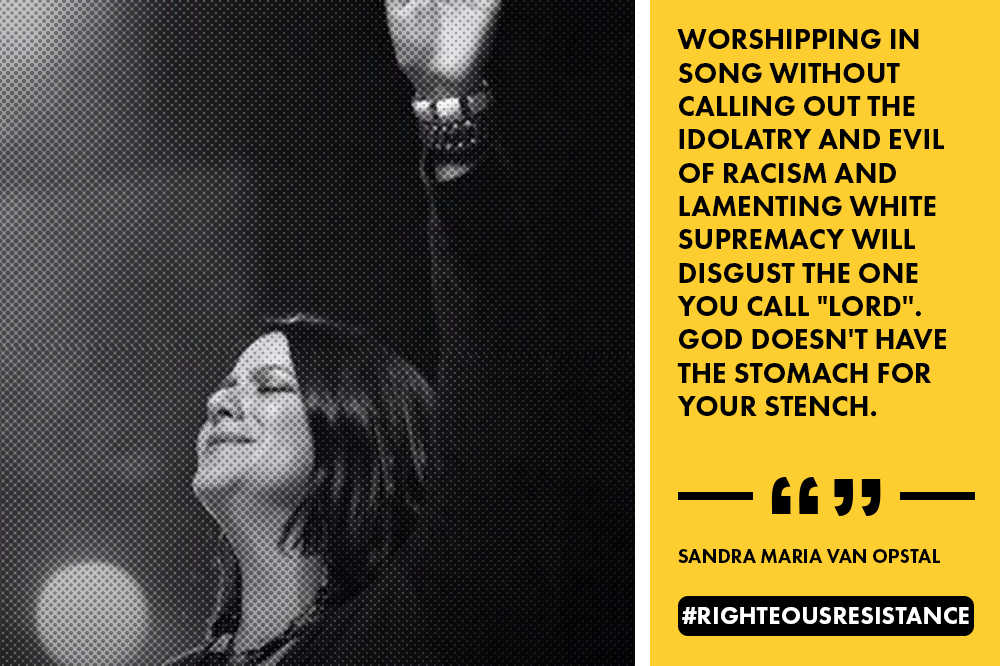 """Worshipping in song without calling out the idolatry and evil of racism and lamenting white supremacy will disgust the one you call ""Lord"". God doesn't have the stomach for your stench."" - Sandra Maria Van Opstal"