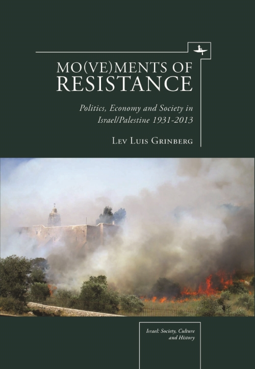 Mo(ve)ments of Resistance: Politics, Economy and Society in Israel/Palestine 1931–2013  Lev Luis Grinberg