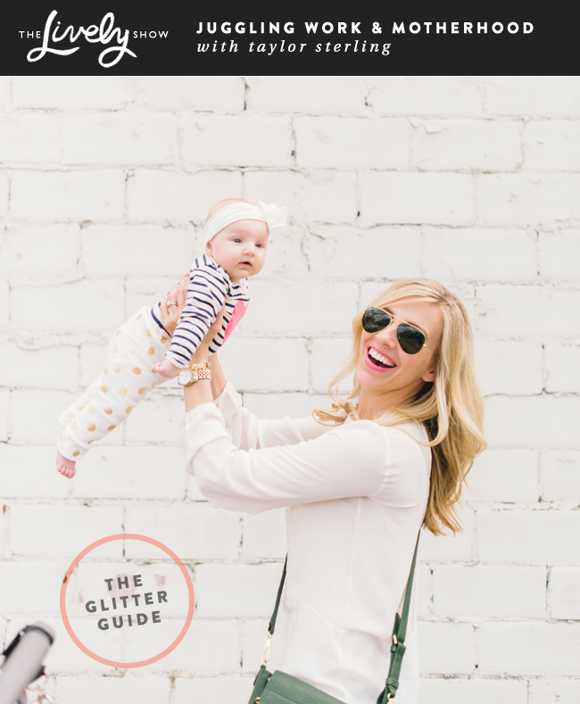 ANOTHER GREAT JESS LIVELY PODCAST :: juggling work + motherhood with the fab taylor sterling, the girl behind  the glitter guide  ::