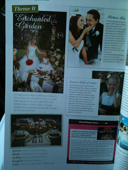 "Enchanted Garden Themed Wedding It was a long day, creating three very different themed weddings, but what a very successful day.  One of the photos from our final themed wedding ""Enchanted Garden"" has more recently been shown in QLD Brides Magazine, page 192.  Prior to QLD Brides Magazine it was shown on facebook, where it has been share many times over, making its way around the world, giving many brides ideas for their special day.  A special thanks goes to the Decinda MacDonald from Sugar and Spice Events, who created and organized the whole day, making it easy for all involved.  When you work with professionals, you only get perfection. Thanks to all involved – Helena Couture Designs www.amoresque.com.au Kahlia Litzow Photography www.Kahlia.com.au Sugar and Spice Events www.sugarandspiceevents.com.au Deliciously Decadent Cakes www.deliciouslydecadentcakes.com White Ivy Design www.whiteivy.net.au Aerial Angels Entertainment www.aerialangels.com.au and specifically Leigh-Anne, Melanie & Leah and our models Carla, Elissa and Kate Timeless Button Bouquets www.timelessbouquets.com.au And a very special thank you to my daughter Tahana, who is already showning model quality and did what she was asked, well most of the time……."