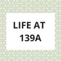 Life at 139a