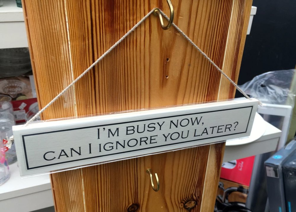 I'm busy now can I ignore you later? sign