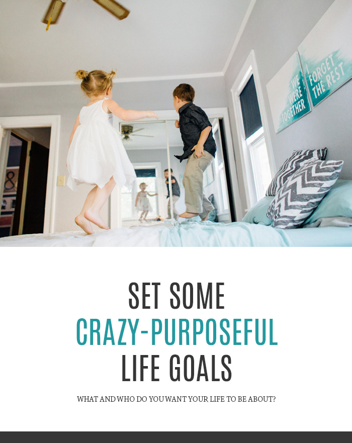 Set Some Crazy-Purposeful Life Goals - what and who do you want your life to be about?