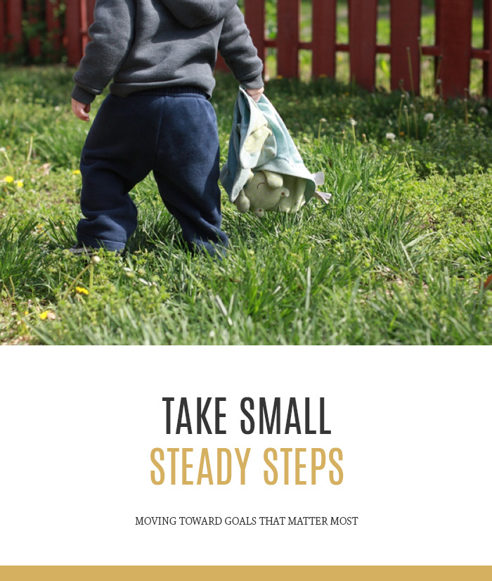 Take Small Steady Steps - Moving toward goals that matter most