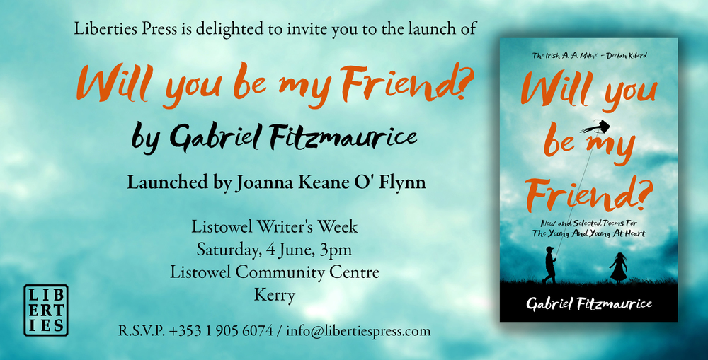 L iberties Press is delighted to invite you to the launch o f      Will You Be My Friend? New and Selected Poems For The Young And Young At Heart.       Launched by Joanna Keane O' Flynn as part of  Listowel Writers' Week ,    Will You Be My Friend?   brings together over one hundred of Gabriel Fitzmaurice's best-loved poems, chosen from his thirteen collections for children together with nearly thirty new poems.    Join us for an afternoon of wonderful poetry for all the family to enjoy. We'd love to see you there!     The launch will take place at 3.00pm, on Saturday the 4th of June, in Listowel Community Centre, Town Park, Bridge Road.