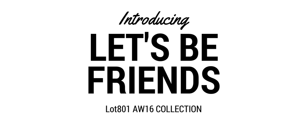 Let's Be Friends Lot801 AW16 collection