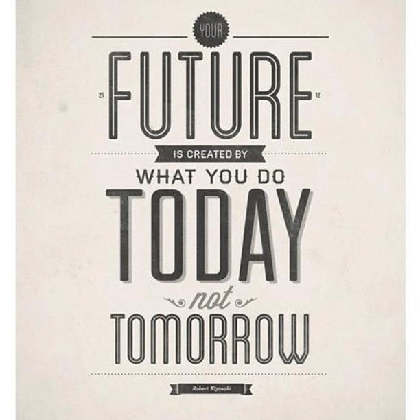 You future is created by what you do today not tomorrow. #create