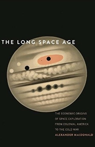 The_Long_Space_Age__The_Economic_Origins_of_Space_Exploration_from_Colonial_America_to_the_Cold_War__Alexander_MacDonald__9780300219326__Amazon_com__Books.jpg