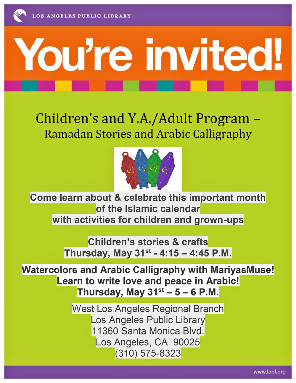 West LA Regional Library (11360 SaMo Blvd, 90025).  Thursday, May 31st from 4-6 PM, West LA is hosting an afternoon of Ramadan-related programs that celebrate and expand our understanding of the ninth month of the Islamic calendar.  Please join the WLA Library for children's stories and crafts from 4:15-4:45, and stay with us for Arabic Calligraphy with MariyasMuse! from 5-6 PM. More importantly, come and meet your neighbors and learn about Arabic calligraphy.