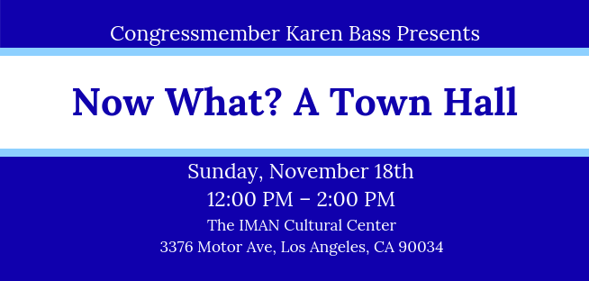 In January, a new Congress will be sworn in. Join Rep. Karen Bass on November 18th to discuss where we go from here.   En enero los nuevos miembros del Congreso tomaran su lugar. Acompáñeme el 18 de noviembre para para hablar acerca de dónde vamos desde aquí.    WHAT:  Now What? A Town Hall   WHERE:  The IMAN Cultural Center, 3376 Motor Ave, Los Angeles, CA 90034   WHEN:  Sunday, November 18, 2018 from 12:00 PM – 2:00 PM   Traducción en español disponible.