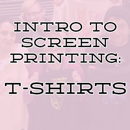 INTRO TO SCREEN PRINTING: T-SHIRTS