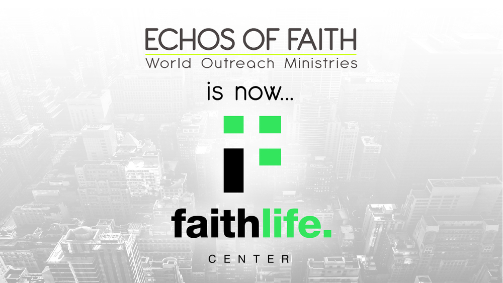 Echos Of Faith is now FAITH LIFE CENTER!