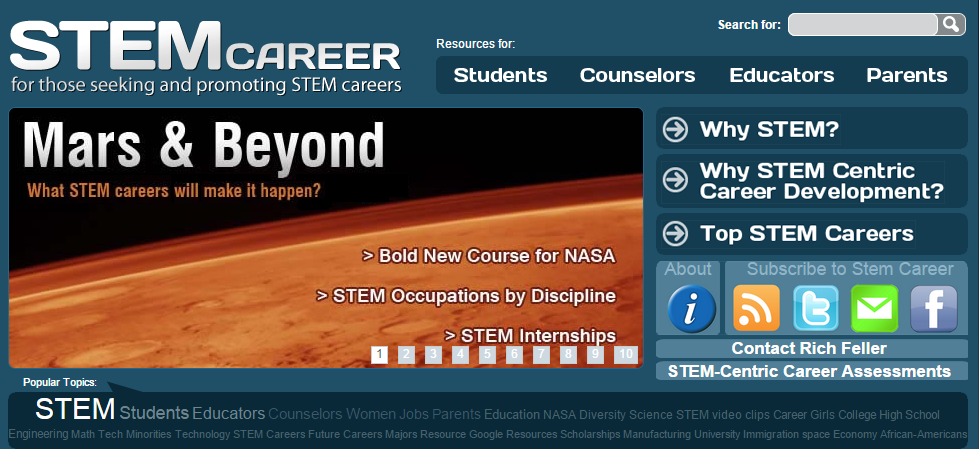 STEMCareer.com - A  resource for students, educators, parents, and counselors who are seeking and promoting careers in STEM.  Developed out of Rich's work at NASA Headquarters, this is a free resource for students, counselors, educators, and parents. STEMCareer offers direction and support for those exploring a career in science, technology, engineering, and mathematics.