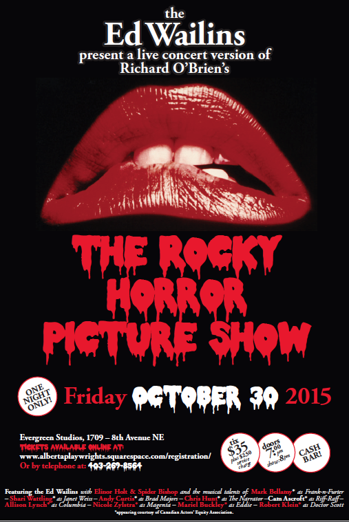 "ONE NIGHT ONLY!!! APN & EVERGREEN THEATRE present Richard O'Brien's THE ROCKY HORROR SHOW (Book, Music & Lyrics by Richard O'Brien) October 30, 2015 Evergreen Studios (1709 8th Avenue NE) Doors open at 7pm, Show begins a 8pm. Tickets are $35 (plus $2.50 service charge) Cash bar IT'S JUST A JUMP TO THE LEFT!!! Come check out this live cabaret version of the cult classic featuring the music of ""The Ed Wailins"". Featuring the musical talents of... Mark Bellamy as Frank-n-Furter Shari Wattling as Janet Weiss Andy Curtis as Brad Majors Chris Hunt as The Narrator Cam Ascroft as Riff-Raff Allison Lynch as Columbia Nicole Zylstra as Magenta Mariel Buckley as Eddie Robert Klein as Doctor Scott To Purchase Tickets go to http://albertaplaywrights.squarespace.com/registration/ Presented by special agreement with SAMUEL FRENCH, INC."