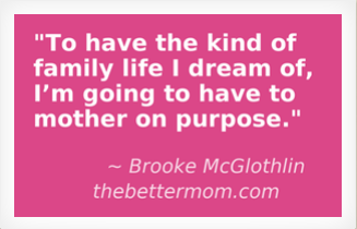 To have the kind of family life I dream of, I'm going to have to mother on purpose.