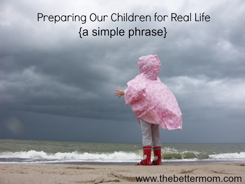 Preparing Our Children for Real Life {a simple phrase} ~www.thebettermom.com