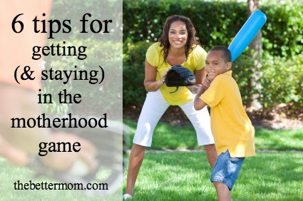 6 tips for getting (and staying) in the motherhood game