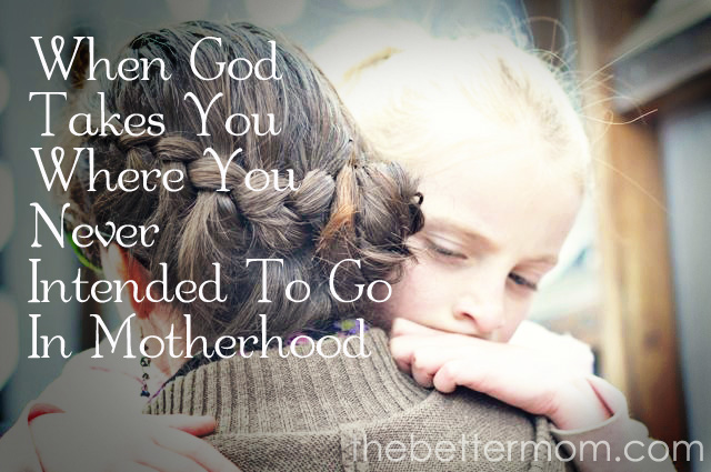 When God Takes You Where You Didn't Intend To Go In Motherhood