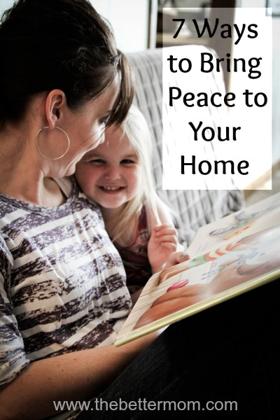 7 Ways to Bring Peace to Your Home ~www.thebettermom.com (NOT a bad link)