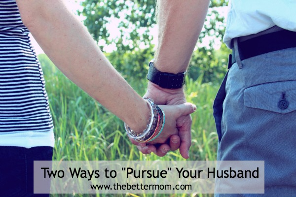 "Two Ways to ""Pursue"" Your Husband ~www.thebettermom.com (NOT a bad link)"