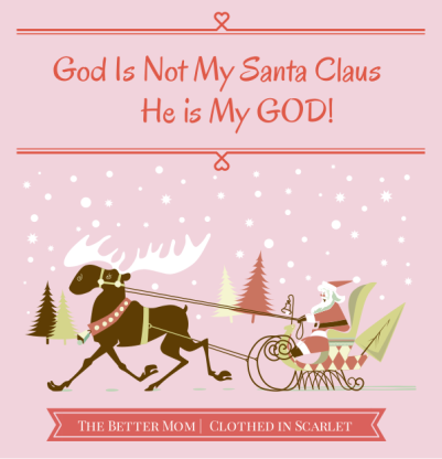 God is NOT My Santa Claus. He is My GOD!
