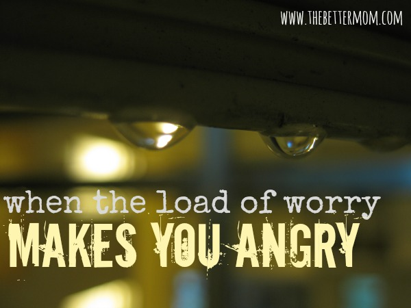 When the Load of Worry Makes You Angry