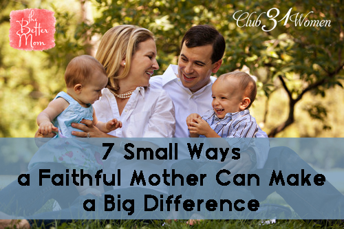 7 Small Ways a Faithful Mother Can Make a Big Difference
