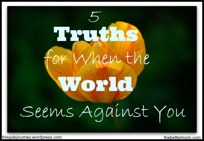 5 Truths for When the World Seems Against You