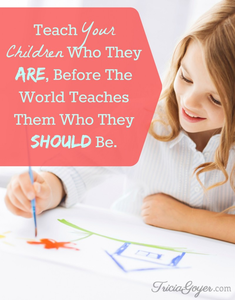 """Teach your children who they are, before the world teaches them who they should be."" - author Tricia Goyer"
