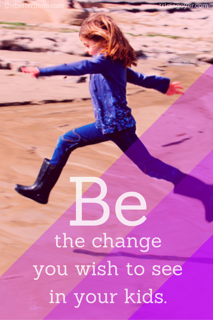 Be the Change You Want To See In Your Kids - TheBetterMom.com & TriciaGoyer.com