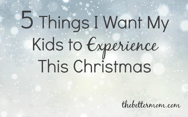 5 Things I Want My Kids to Experience This Christmas.jpg