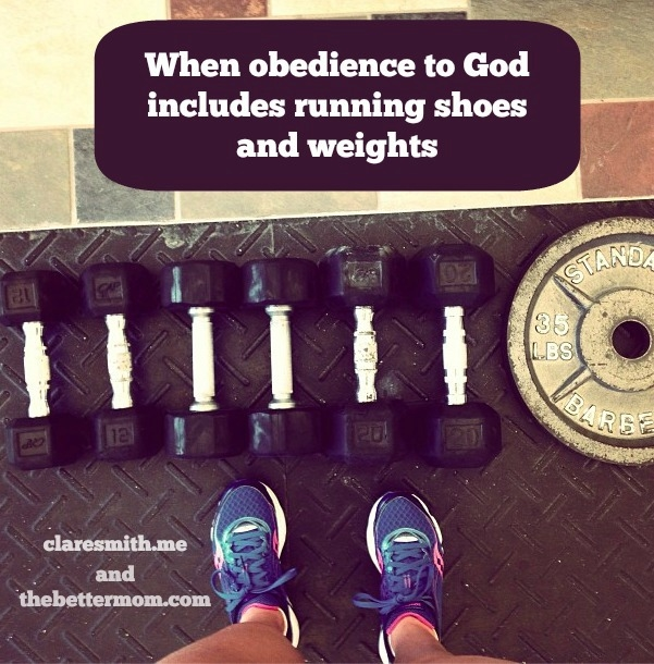 When obedience to God includes running shoes and weights : thebettermom.com