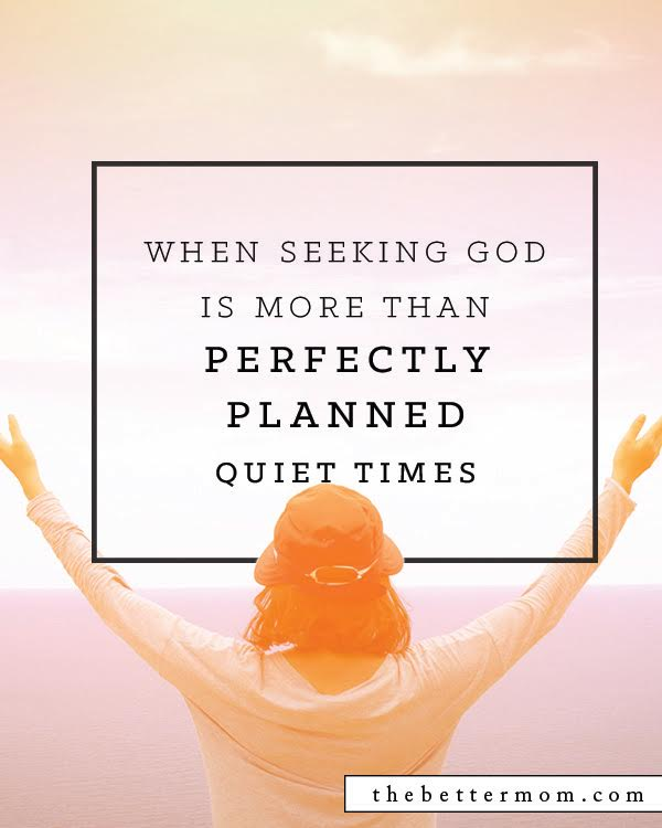 Like in the moments when you're changing a diaper on a screaming child, yearning for calm among rambunctious children, breaking up a fight between your children, or fuming with anger from a teenage dispute.  God wants you to seek him, yes, even in these not-so-quiet moments of your day...