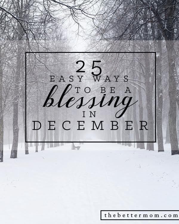 It's the season to give, as we embrace a child born unto us! Your family can be a rich blessing to those you know and today we're sharing 25 ways to love others this December. You are blessed to be a blessing!