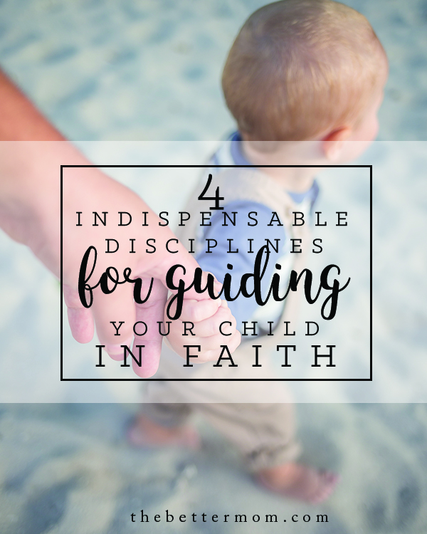 We all want our children to know and walk with God. But how do we lead them? Building spiritual disciplines into our own lives is the bet way to start- here are four that you can't miss making a part of your daily rhythms.
