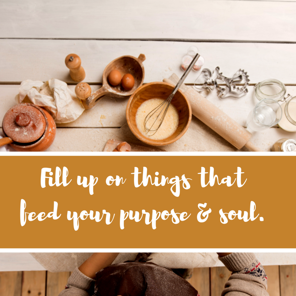 Fill up on all things that feed your purpose and soul..png