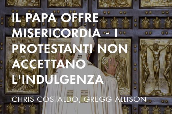 Il Papa offre misericordia - i Protestanti non accettano l'indulgenza
