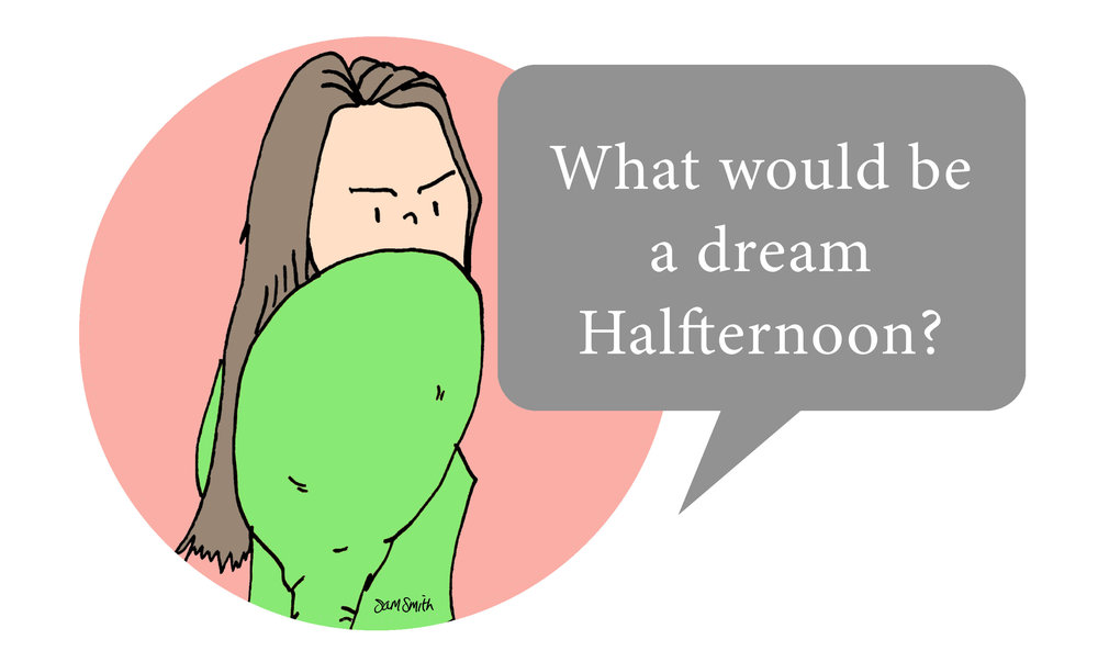 what would be a dream halfternoon?.jpg