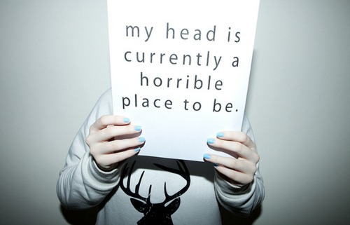 My head is ALWAYS a horrible place to be.