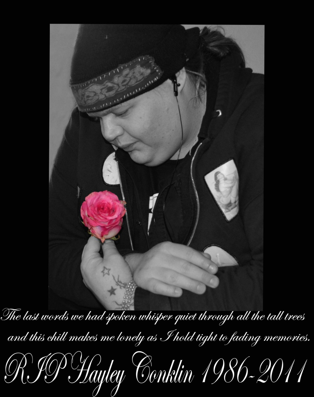 "I made this for my friend Hayley that passed recently. This photo of me was taken after her memorial, and I took a rose from the ceremony to take a piece of her to keep with me forever. I was in a different place that night. I was really drunk, and I wanted to be far from reality as possible. I guess this photo depicts the emotions I was feeling that night. I decided to make something for her. The words at the bottom are from a song called Broken by Star Fucking Hipsters. It reads:   ""the last words we had spoken whisper quiet through all the tall trees and this chill makes me lonely as I hold tight to fading memories""   The photograph was taken by a close friend of mine using my camera.    I love you Hayley. I will never forget you. Rest in peace."
