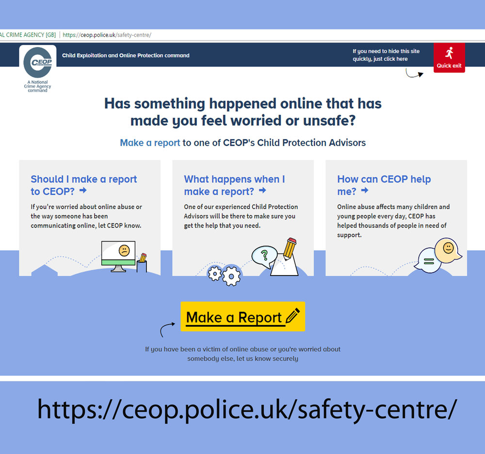 For help, go to the CEOP website above... CEOP = cHILD EXPLOITATION & oNLINE PROTECTION COMMAND