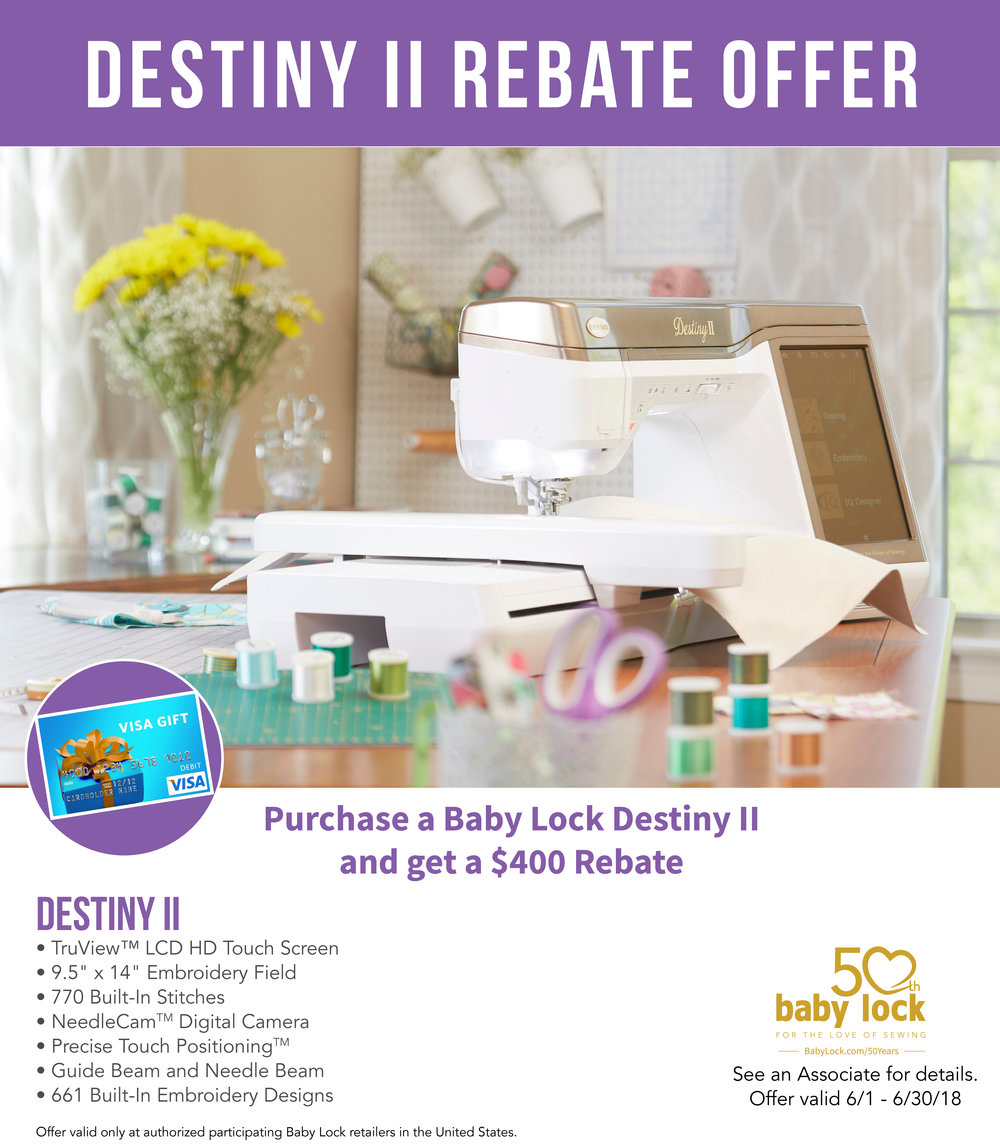 $400 REBATE ON THE DESTINY - With the purchase of Destiny II in June, receive a $400 Rebate from Baby Lock. TQT will MATCH the rebate with a $400 gift card!