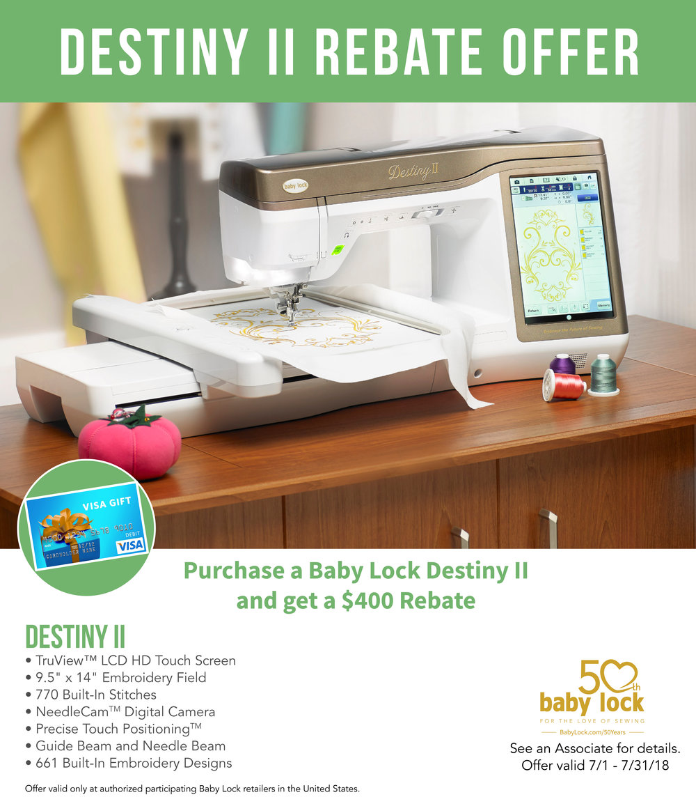 $400 REBATE ON THE DESTINY - With the purchase of Destiny II in July, receive a $400 Rebate from Baby Lock. TQT will MATCH the rebate with a $400 gift card!