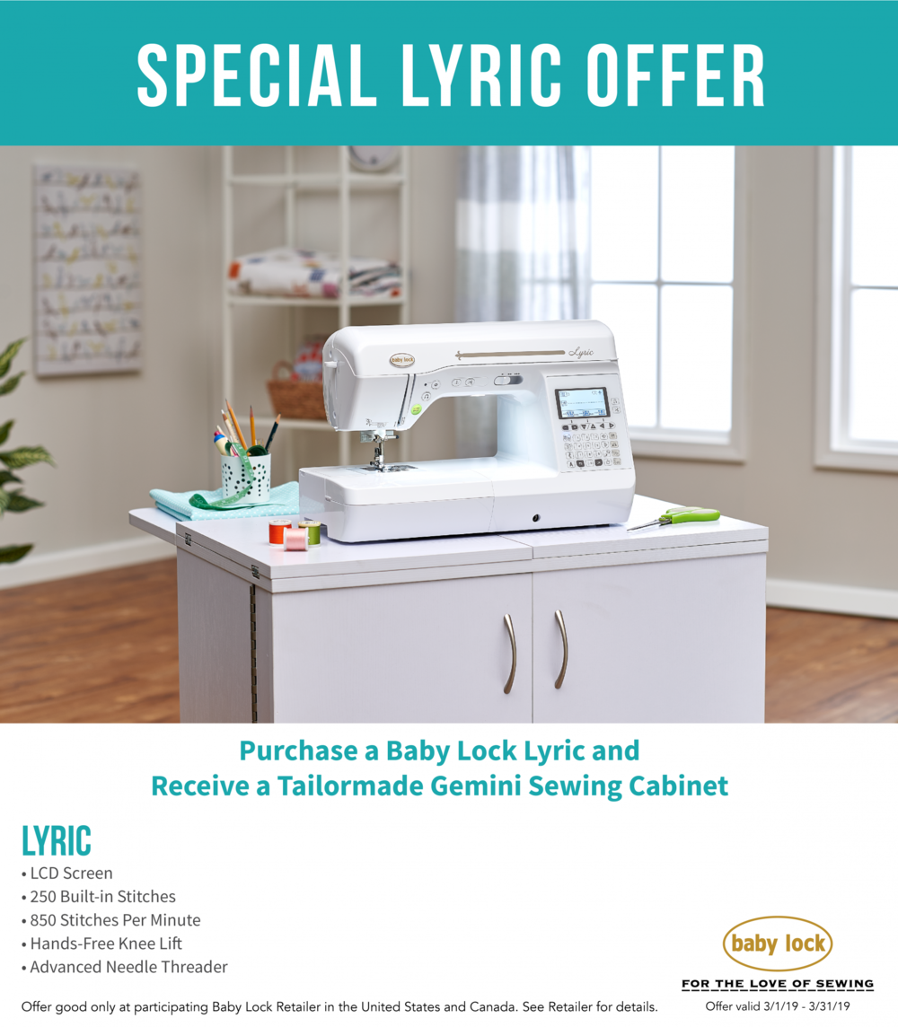 The Baby Lock LYRIC will have you singing! And, in March, you will receive a FREE Tailormade Gemini Sewing Cabinet (valued at $1,299) when you purchase a Lyric. - The Lyric is loaded with great sewing features, and the cabinet comes with a lift and tons of storage space to keep you organized.