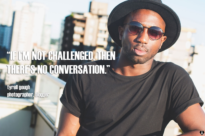 Tyrell is always eager to have a quality conversation, where he can take away at least one thing he's learned.