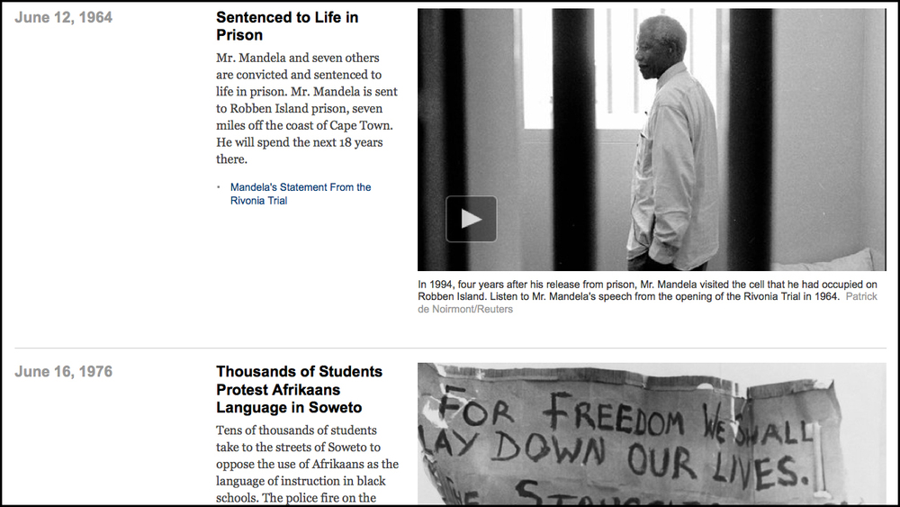 December 5, 2013    The Life and Legacy of Nelson Mandela: 1918-2013   Role: Lead Researcher and Editor   Nelson Mandela's quest for freedom in South Africa's system of white rule took him from the court of tribal royalty to the liberation underground to a prison cell to the presidency.  Full Interactive